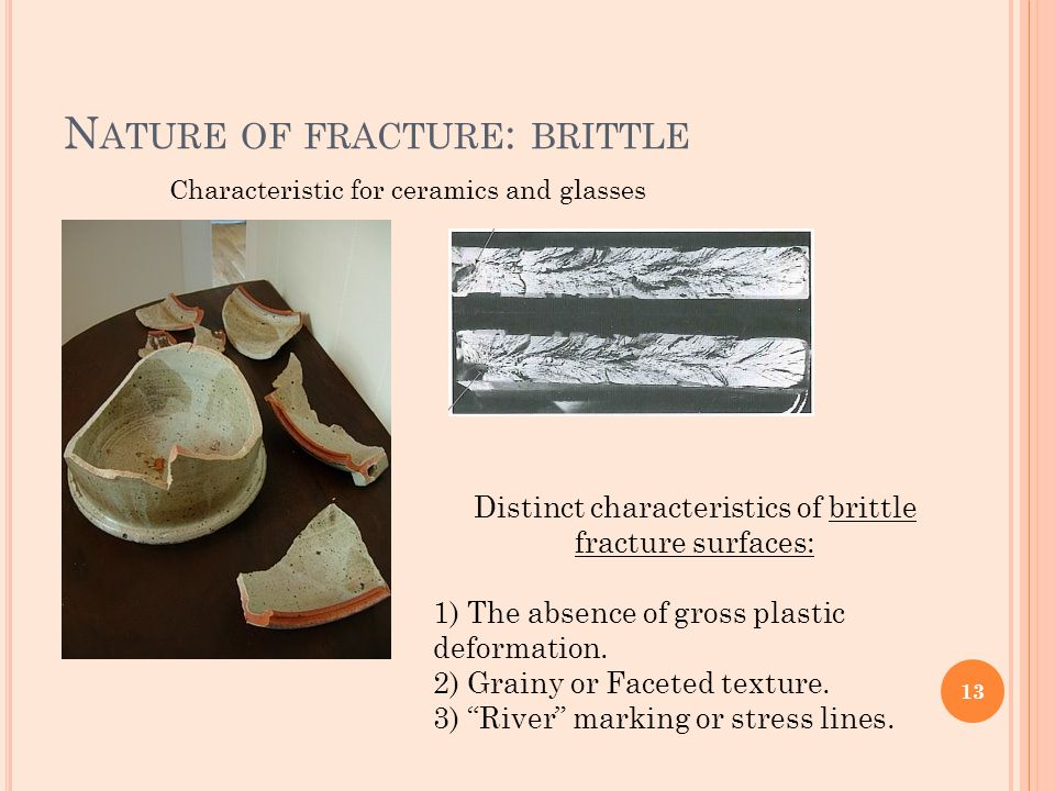 N ATURE OF FRACTURE : BRITTLE Characteristic for ceramics and glasses Distinct characteristics of brittle fracture surfaces: 1) The absence of gross p