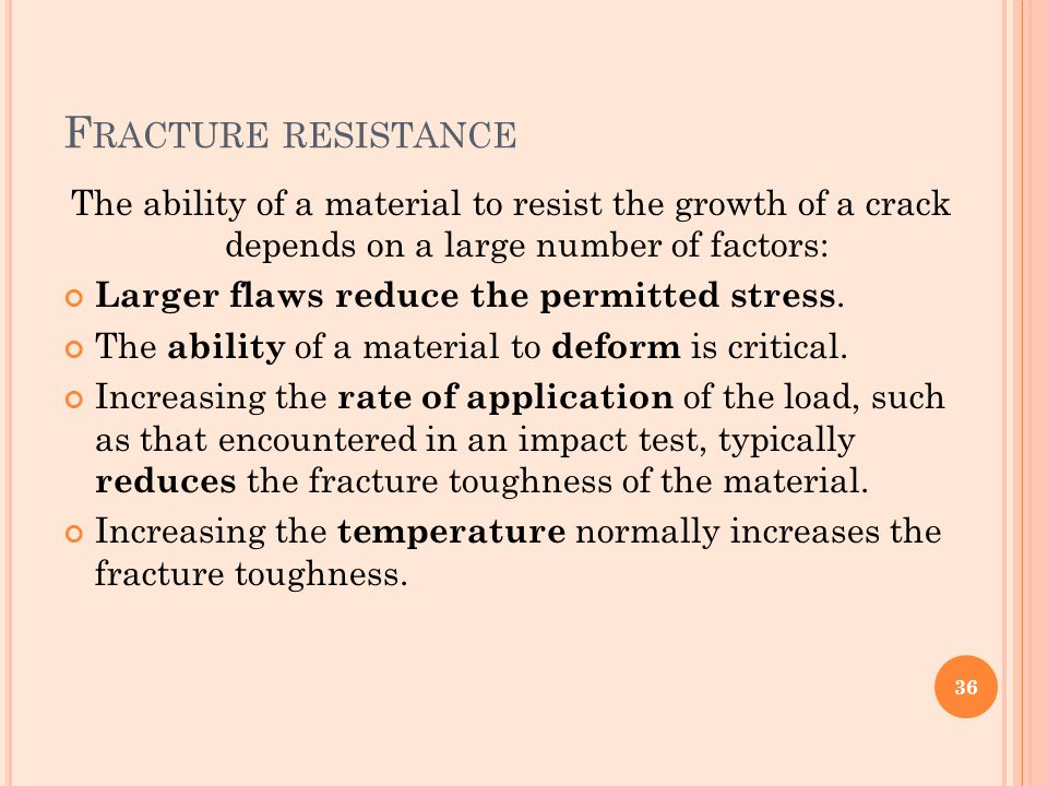 F RACTURE RESISTANCE The ability of a material to resist the growth of a crack depends on a large number of factors: Larger flaws reduce the permitted
