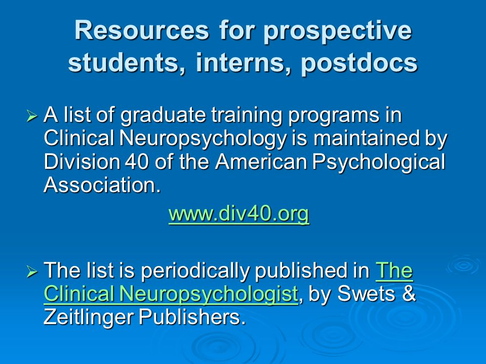 Resources for prospective students, interns, postdocs  A list of graduate training programs in Clinical Neuropsychology is maintained by Division 40 of the American Psychological Association.