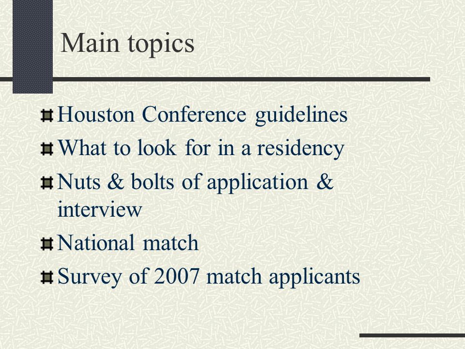 Main topics Houston Conference guidelines What to look for in a residency Nuts & bolts of application & interview National match Survey of 2007 match applicants
