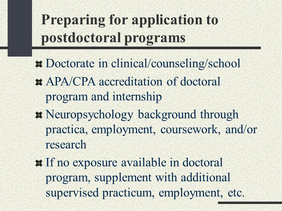 Preparing for application to postdoctoral programs Doctorate in clinical/counseling/school APA/CPA accreditation of doctoral program and internship Neuropsychology background through practica, employment, coursework, and/or research If no exposure available in doctoral program, supplement with additional supervised practicum, employment, etc.