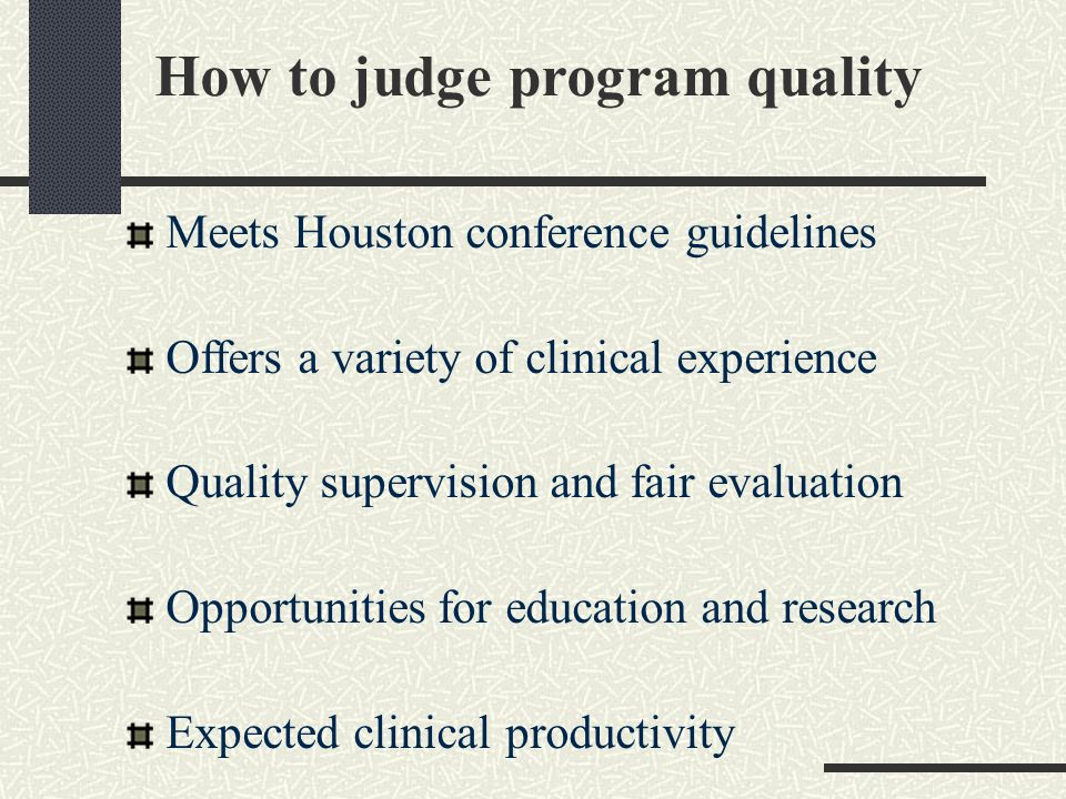 How to judge program quality Meets Houston conference guidelines Offers a variety of clinical experience Quality supervision and fair evaluation Opportunities for education and research Expected clinical productivity