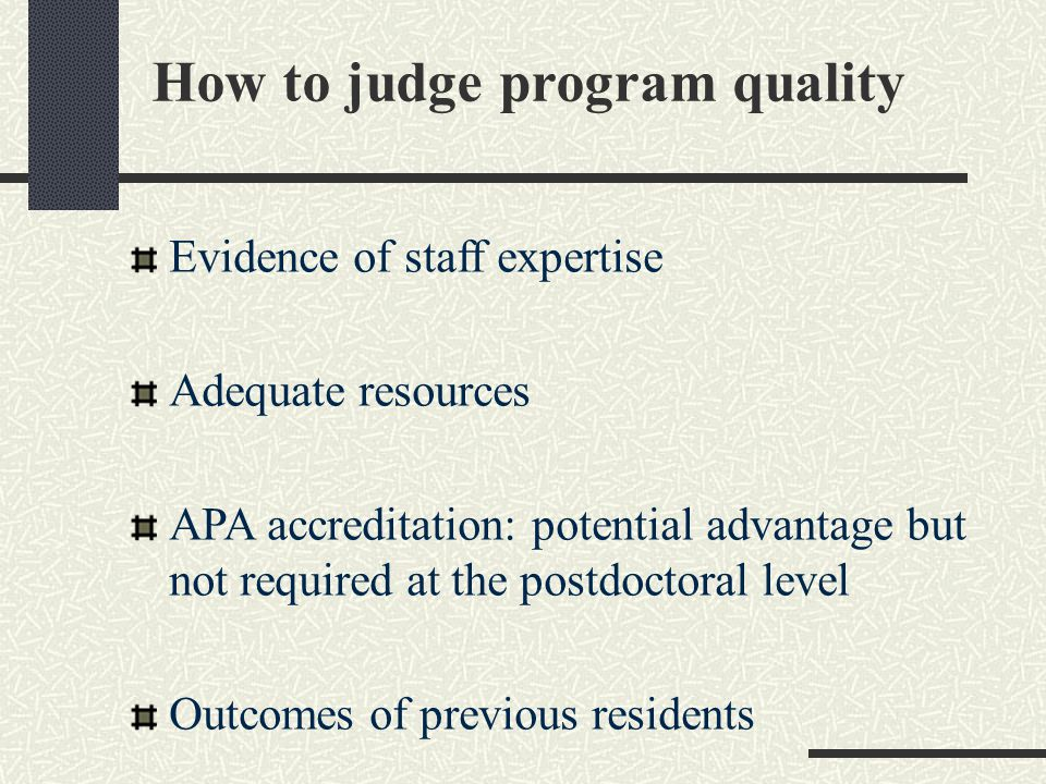 How to judge program quality Evidence of staff expertise Adequate resources APA accreditation: potential advantage but not required at the postdoctoral level Outcomes of previous residents