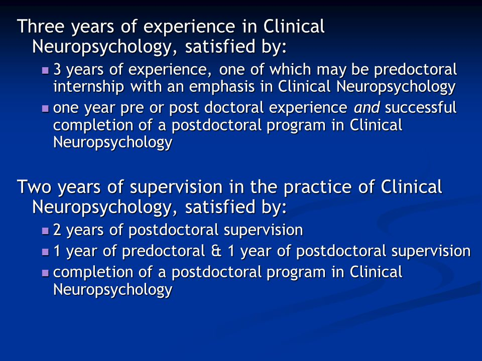 Three years of experience in Clinical Neuropsychology, satisfied by: 3 years of experience, one of which may be predoctoral internship with an emphasis in Clinical Neuropsychology 3 years of experience, one of which may be predoctoral internship with an emphasis in Clinical Neuropsychology one year pre or post doctoral experience and successful completion of a postdoctoral program in Clinical Neuropsychology one year pre or post doctoral experience and successful completion of a postdoctoral program in Clinical Neuropsychology Two years of supervision in the practice of Clinical Neuropsychology, satisfied by: 2 years of postdoctoral supervision 2 years of postdoctoral supervision 1 year of predoctoral & 1 year of postdoctoral supervision 1 year of predoctoral & 1 year of postdoctoral supervision completion of a postdoctoral program in Clinical Neuropsychology completion of a postdoctoral program in Clinical Neuropsychology