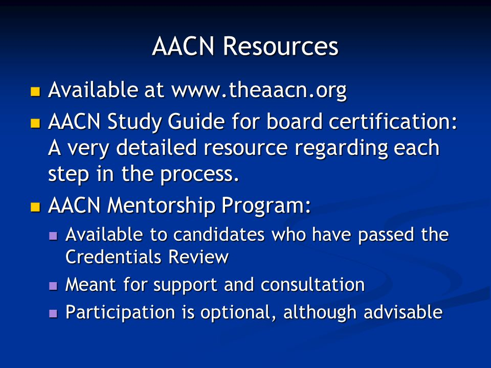AACN Resources Available at www.theaacn.org Available at www.theaacn.org AACN Study Guide for board certification: A very detailed resource regarding each step in the process.