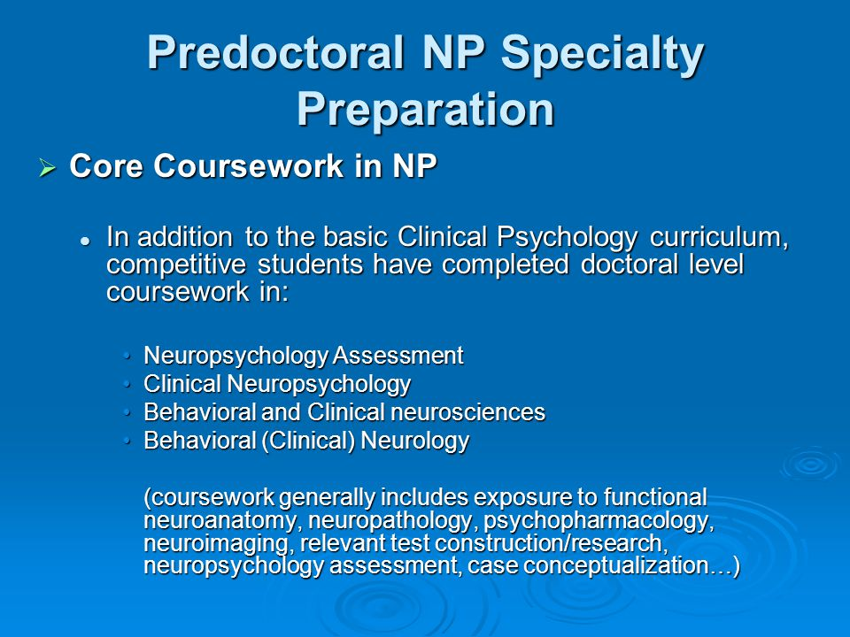 Predoctoral NP Specialty Preparation  Core Coursework in NP In addition to the basic Clinical Psychology curriculum, competitive students have completed doctoral level coursework in: In addition to the basic Clinical Psychology curriculum, competitive students have completed doctoral level coursework in: Neuropsychology AssessmentNeuropsychology Assessment Clinical NeuropsychologyClinical Neuropsychology Behavioral and Clinical neurosciencesBehavioral and Clinical neurosciences Behavioral (Clinical) NeurologyBehavioral (Clinical) Neurology (coursework generally includes exposure to functional neuroanatomy, neuropathology, psychopharmacology, neuroimaging, relevant test construction/research, neuropsychology assessment, case conceptualization…)