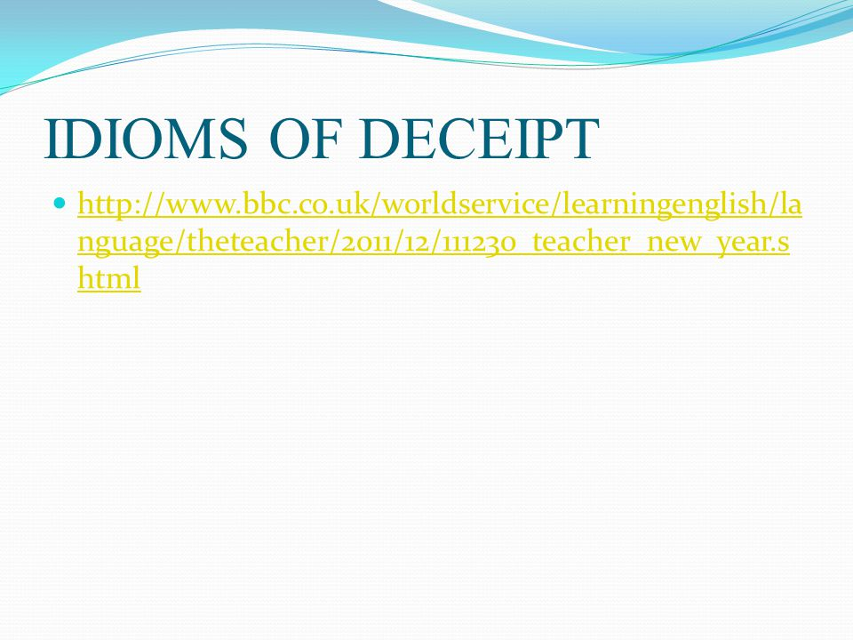 IDIOMS OF DECEIPT http://www.bbc.co.uk/worldservice/learningenglish/la nguage/theteacher/2011/12/111230_teacher_new_year.s html http://www.bbc.co.uk/w