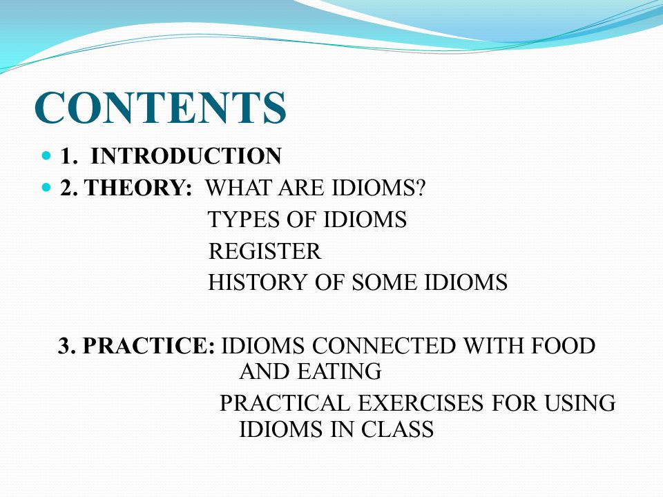 CONTENTS 1. INTRODUCTION 2. THEORY: WHAT ARE IDIOMS? TYPES OF IDIOMS REGISTER HISTORY OF SOME IDIOMS 3. PRACTICE: IDIOMS CONNECTED WITH FOOD AND EATIN