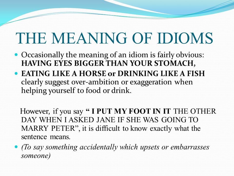 THE MEANING OF IDIOMS Occasionally the meaning of an idiom is fairly obvious: HAVING EYES BIGGER THAN YOUR STOMACH, EATING LIKE A HORSE or DRINKING LI