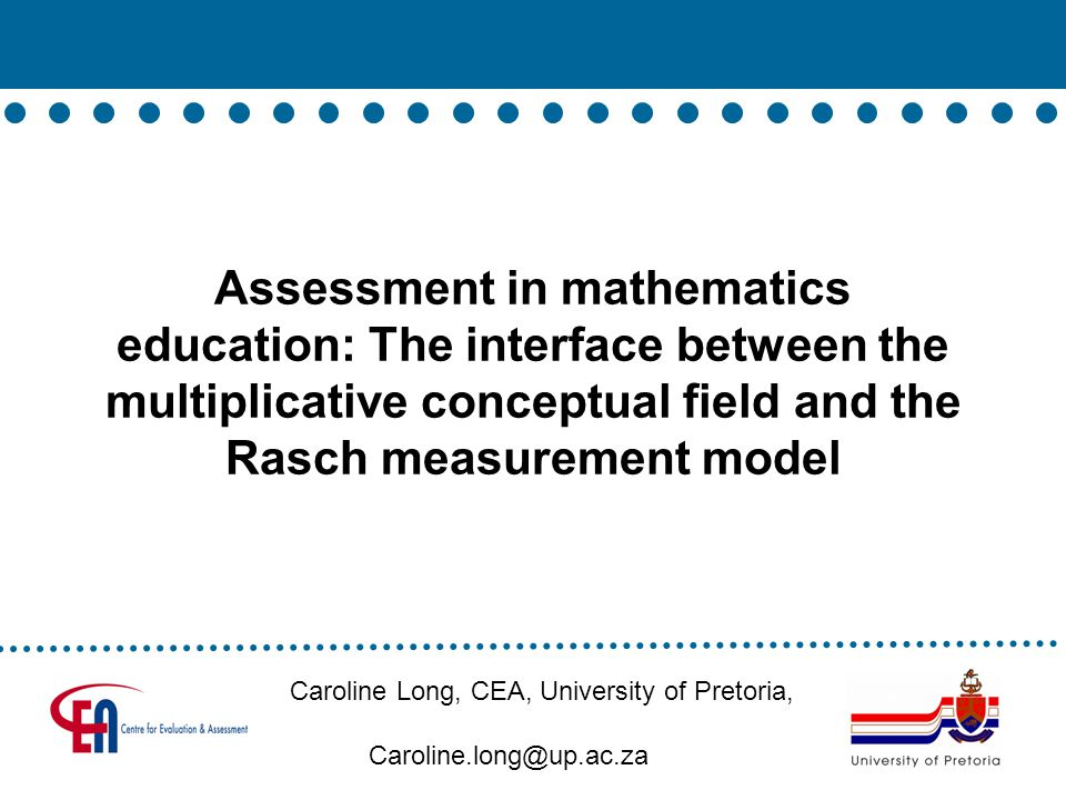 Assessment in mathematics education: The interface between the multiplicative conceptual field and the Rasch measurement model Caroline Long, CEA, University of Pretoria, Caroline.long@up.ac.za