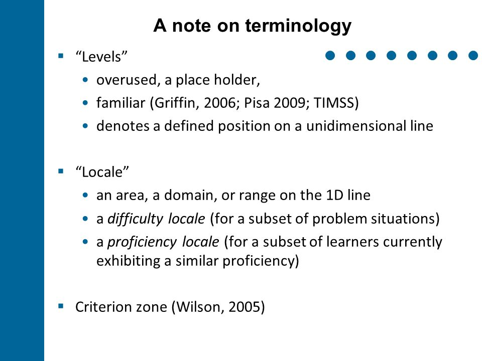 A note on terminology  Levels overused, a place holder, familiar (Griffin, 2006; Pisa 2009; TIMSS) denotes a defined position on a unidimensional line  Locale an area, a domain, or range on the 1D line a difficulty locale (for a subset of problem situations) a proficiency locale (for a subset of learners currently exhibiting a similar proficiency)  Criterion zone (Wilson, 2005)
