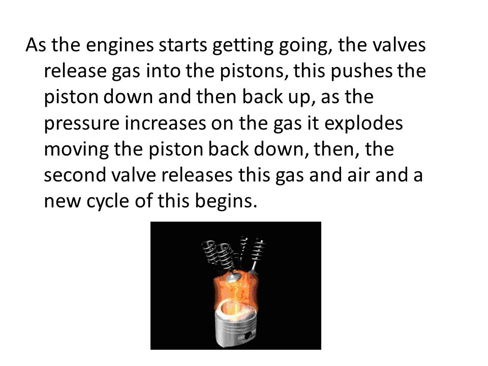As the engines starts getting going, the valves release gas into the pistons, this pushes the piston down and then back up, as the pressure increases