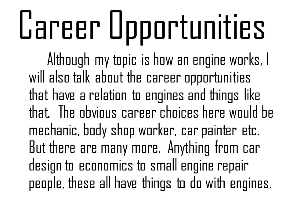 Career Opportunities Although my topic is how an engine works, I will also talk about the career opportunities that have a relation to engines and thi