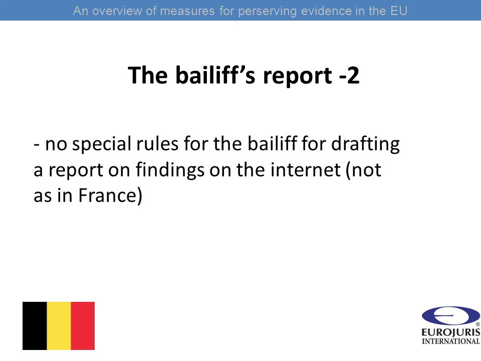The bailiff's report -2 - no special rules for the bailiff for drafting a report on findings on the internet (not as in France) An overview of measures for perserving evidence in the EU