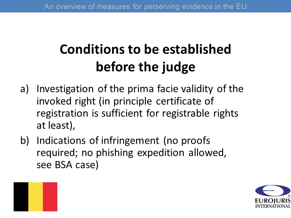 Conditions to be established before the judge a)Investigation of the prima facie validity of the invoked right (in principle certificate of registration is sufficient for registrable rights at least), b)Indications of infringement (no proofs required; no phishing expedition allowed, see BSA case) An overview of measures for perserving evidence in the EU
