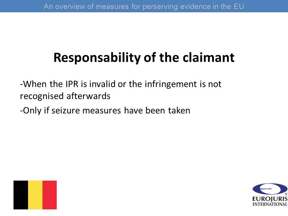 Responsability of the claimant -When the IPR is invalid or the infringement is not recognised afterwards -Only if seizure measures have been taken An overview of measures for perserving evidence in the EU