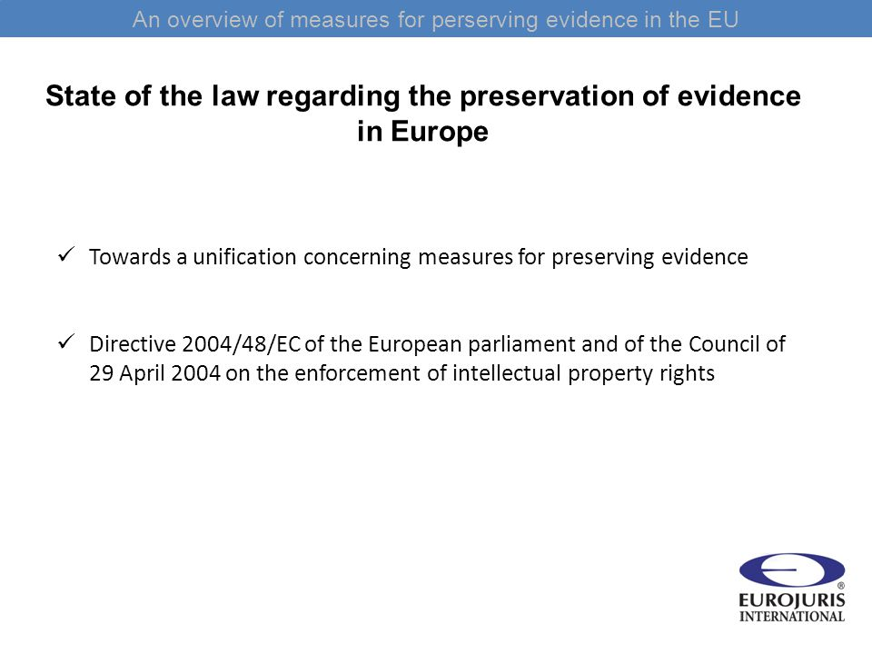 An overview of measures for perserving evidence in the EU State of the law regarding the preservation of evidence in Europe Towards a unification concerning measures for preserving evidence Directive 2004/48/EC of the European parliament and of the Council of 29 April 2004 on the enforcement of intellectual property rights