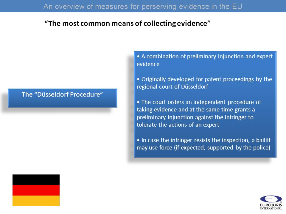 An overview of measures for perserving evidence in the EU The most common means of collecting evidence A combination of preliminary injunction and expert evidence Originally developed for patent proceedings by the regional court of Düsseldorf The court orders an independent procedure of taking evidence and at the same time grants a preliminary injunction against the infringer to tolerate the actions of an expert In case the infringer resists the inspection, a bailiff may use force (if expected, supported by the police) A combination of preliminary injunction and expert evidence Originally developed for patent proceedings by the regional court of Düsseldorf The court orders an independent procedure of taking evidence and at the same time grants a preliminary injunction against the infringer to tolerate the actions of an expert In case the infringer resists the inspection, a bailiff may use force (if expected, supported by the police) The Düsseldorf Procedure