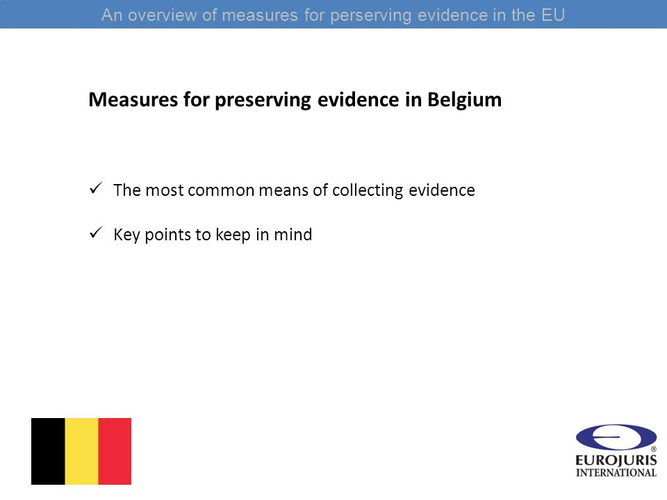 An overview of measures for perserving evidence in the EU Measures for preserving evidence in Belgium The most common means of collecting evidence Key points to keep in mind