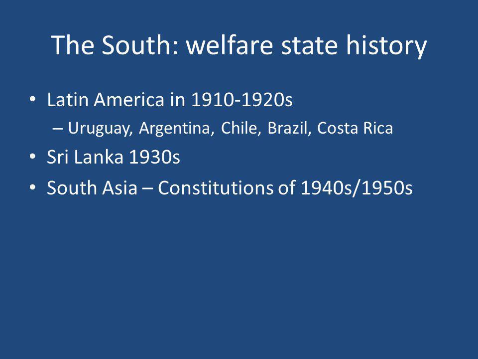 The South: welfare state history Latin America in 1910-1920s – Uruguay, Argentina, Chile, Brazil, Costa Rica Sri Lanka 1930s South Asia – Constitution