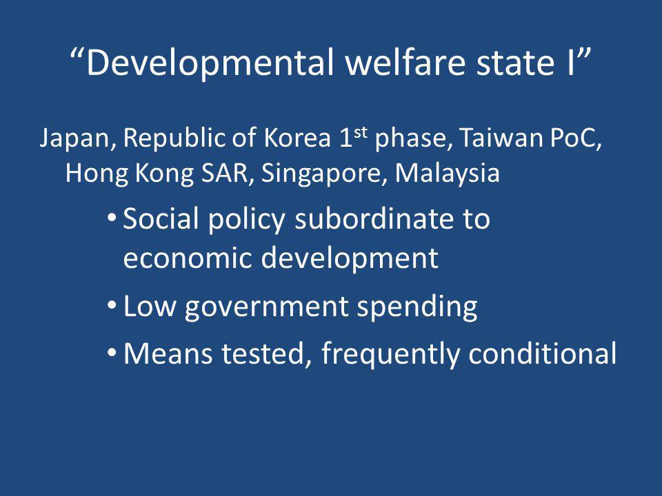 """Developmental welfare state I"" Japan, Republic of Korea 1 st phase, Taiwan PoC, Hong Kong SAR, Singapore, Malaysia Social policy subordinate to econo"