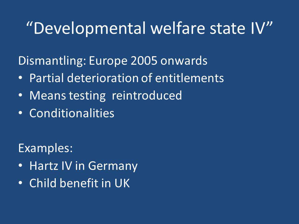 """""""Developmental welfare state IV"""" Dismantling: Europe 2005 onwards Partial deterioration of entitlements Means testing reintroduced Conditionalities Ex"""