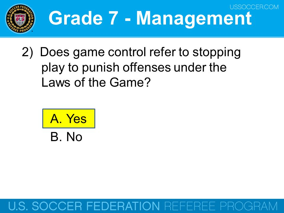 Grade 7 - Management 2) Does game control refer to stopping play to punish offenses under the Laws of the Game? A.Yes B.No