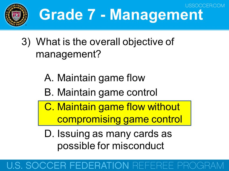 Grade 7 - Management 3) What is the overall objective of management? A.Maintain game flow B.Maintain game control C.Maintain game flow without comprom