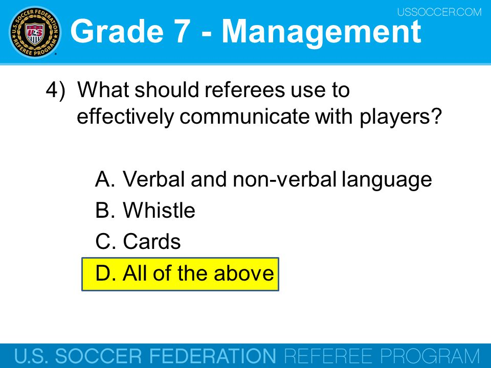 Grade 7 - Management 4) What should referees use to effectively communicate with players? A.Verbal and non-verbal language B.Whistle C.Cards D.All of
