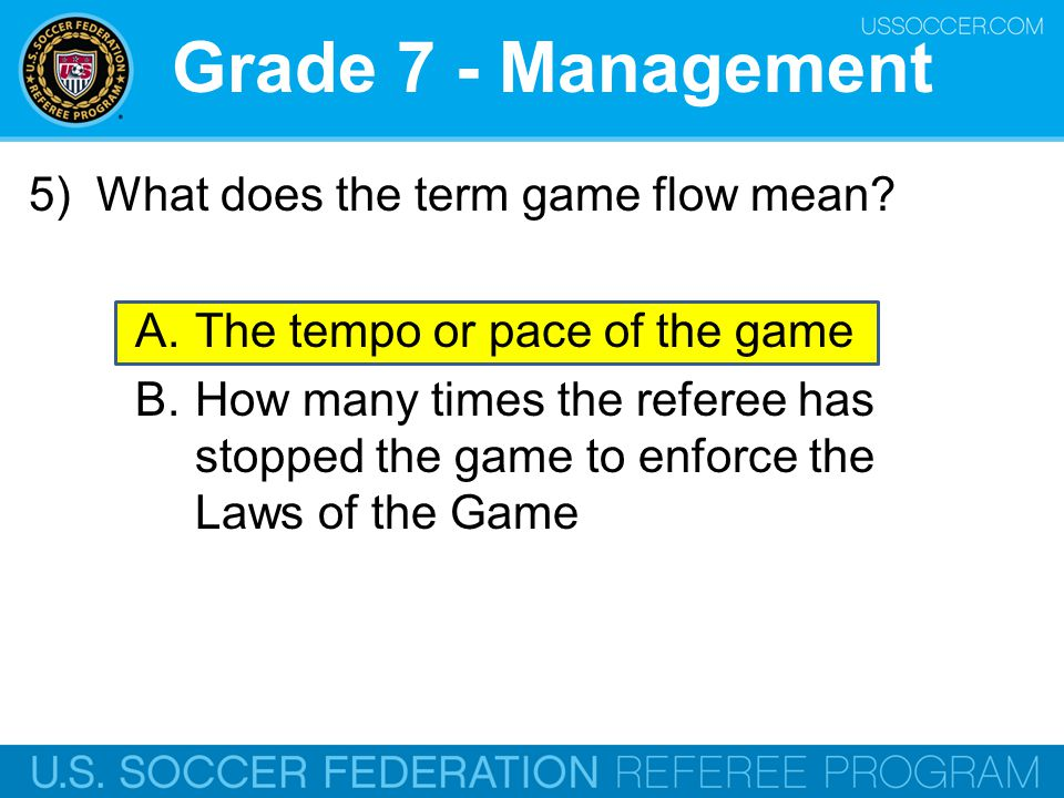 Grade 7 - Management 5) What does the term game flow mean? A.The tempo or pace of the game B.How many times the referee has stopped the game to enforc