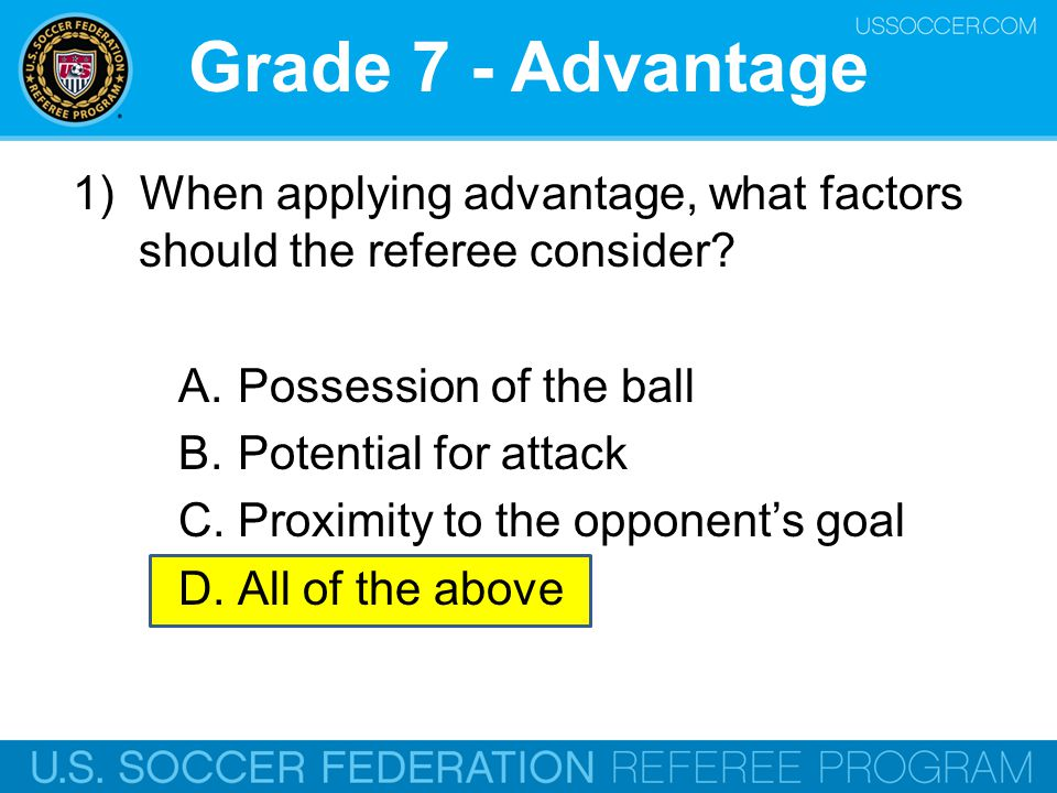 Grade 7 - Advantage 1) When applying advantage, what factors should the referee consider? A.Possession of the ball B.Potential for attack C.Proximity