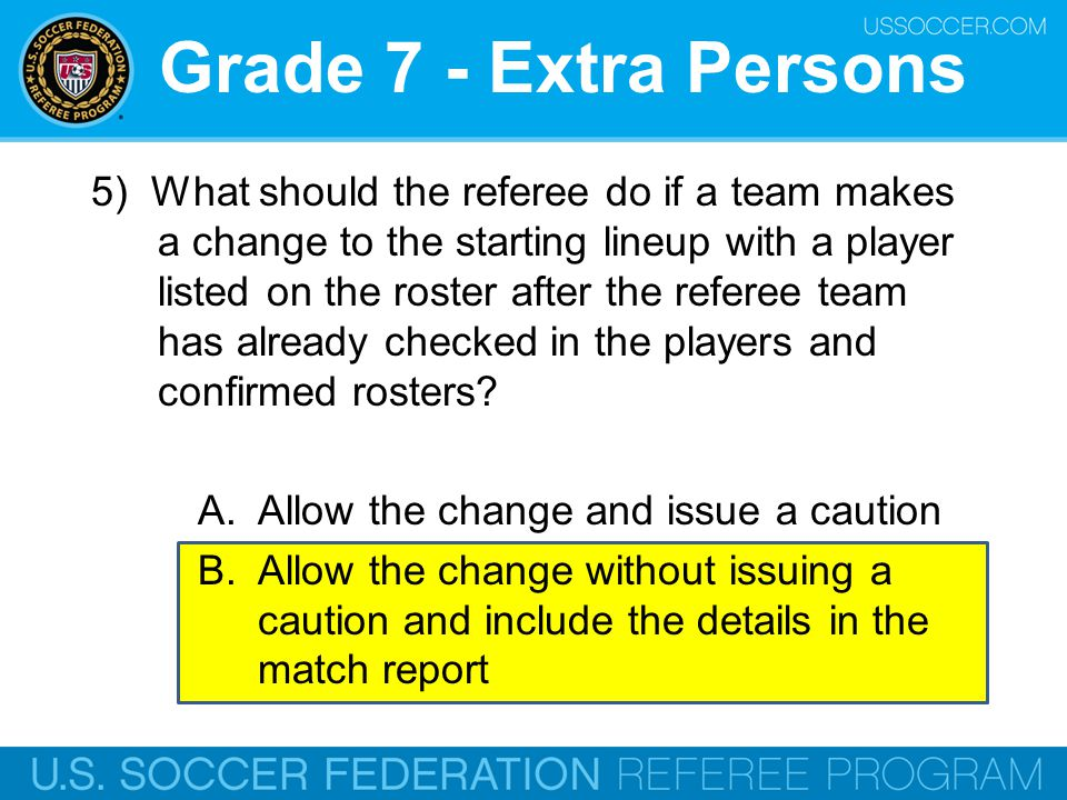 Grade 7 - Extra Persons 5) What should the referee do if a team makes a change to the starting lineup with a player listed on the roster after the ref