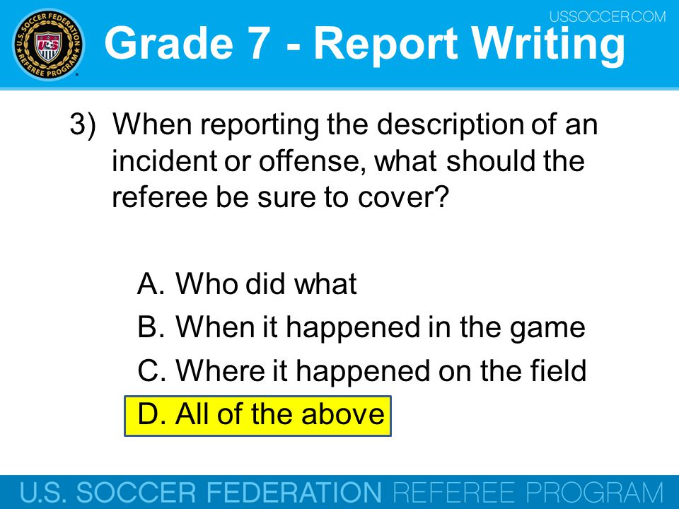 Grade 7 - Report Writing 4)When writing the description of a game incident the Referee need only identify the player using his jersey number, since his name and ID number, as well as his jersey number, are all included on the player roster being submitted with the report.