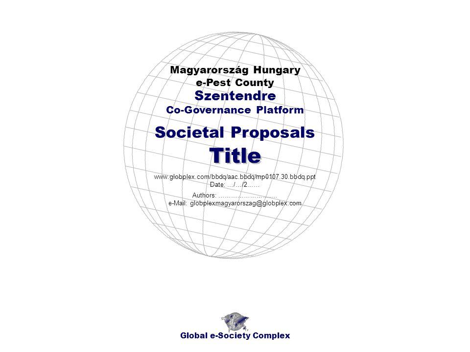 Societal Proposals Magyarország Hungary e-Pest County Global e-Society Complex www.globplex.com/bbdq/aac.bbdq/mp0107.30.bbdq.ppt Date: …/…/2…… Szentendre Co-Governance Platform Title Authors: …………………….… e-Mail: globplexmagyarorszag@globplex.com