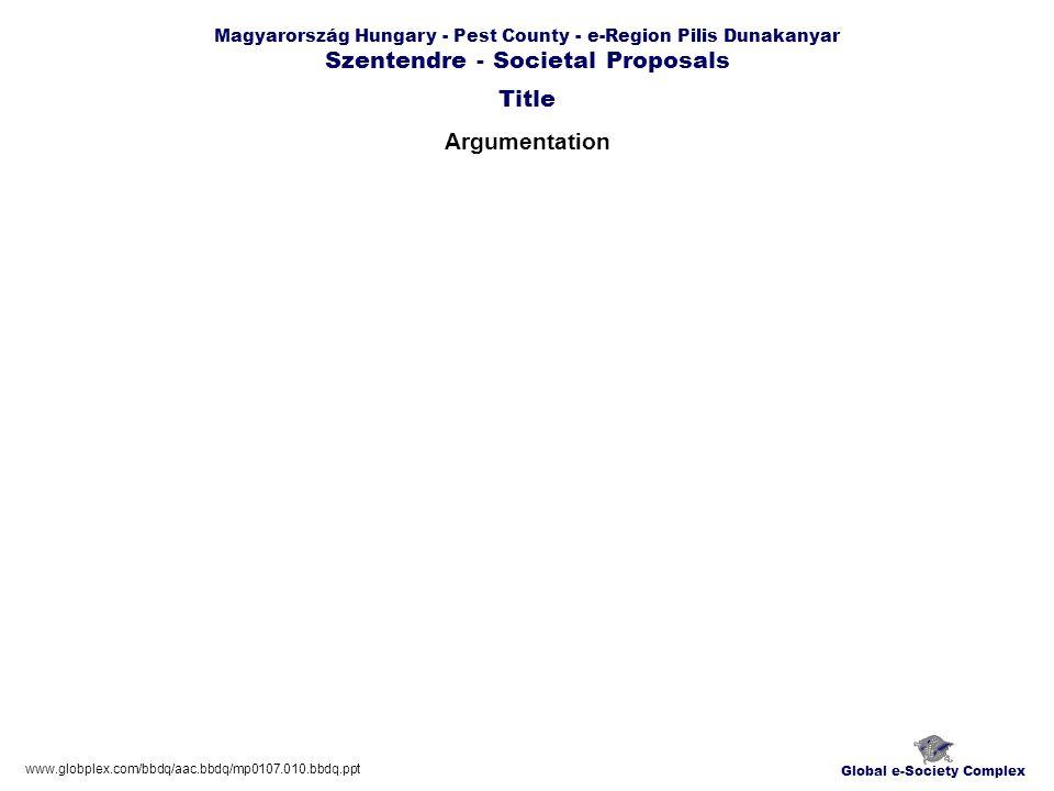 Global e-Society Complex www.globplex.com/bbdq/aac.bbdq/mp0107.010.bbdq.ppt Magyarország Hungary - Pest County - e-Region Pilis Dunakanyar Szentendre - Societal Proposals Argumentation Title