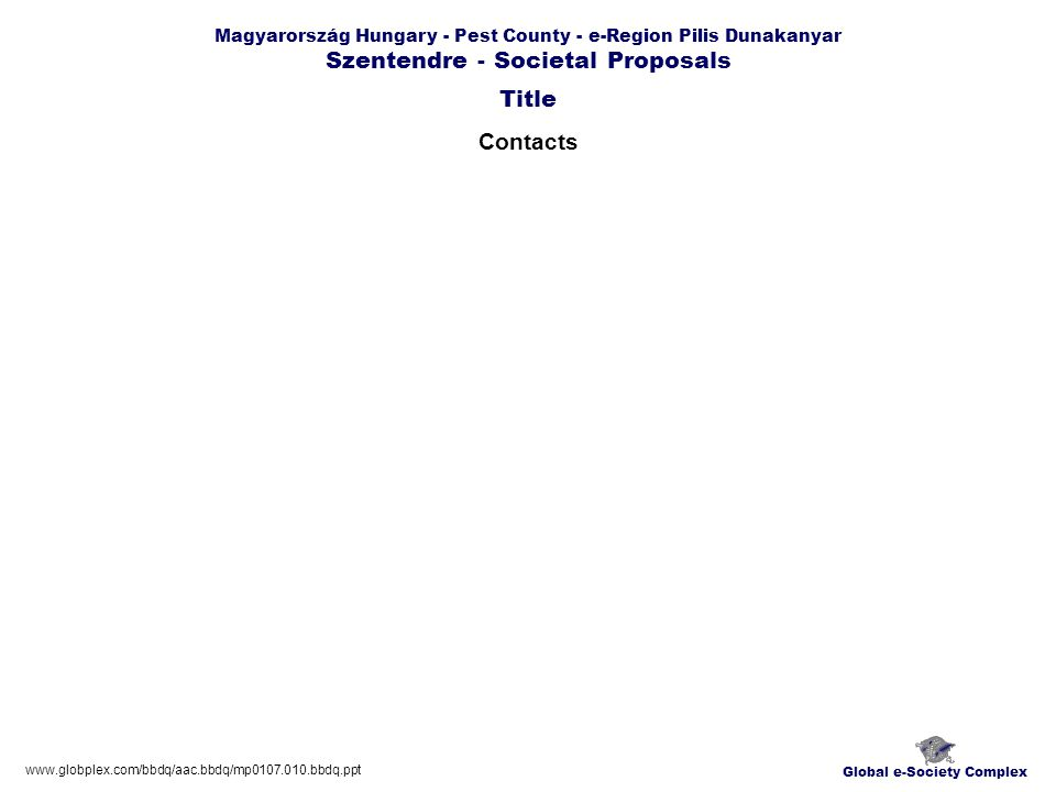 Global e-Society Complex www.globplex.com/bbdq/aac.bbdq/mp0107.010.bbdq.ppt Magyarország Hungary - Pest County - e-Region Pilis Dunakanyar Szentendre - Societal Proposals Contacts Title