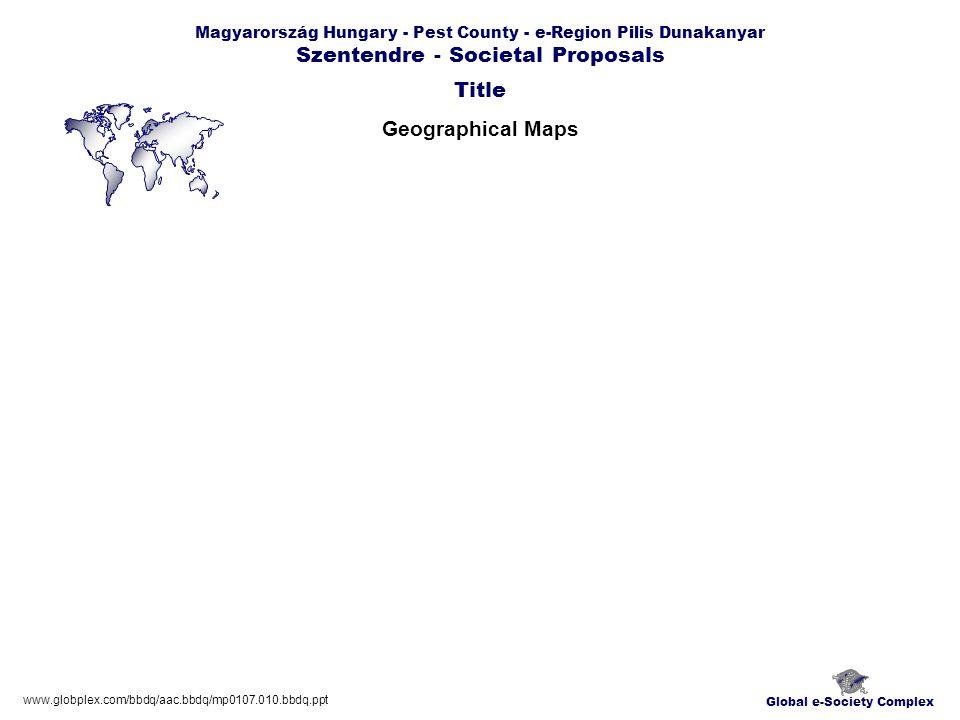 Global e-Society Complex Magyarország Hungary - Pest County - e-Region Pilis Dunakanyar Szentendre - Societal Proposals Geographical Maps Title www.globplex.com/bbdq/aac.bbdq/mp0107.010.bbdq.ppt