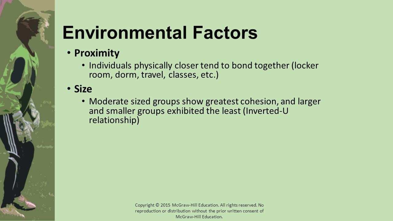 Environmental Factors Proximity Individuals physically closer tend to bond together (locker room, dorm, travel, classes, etc.) Size Moderate sized gro