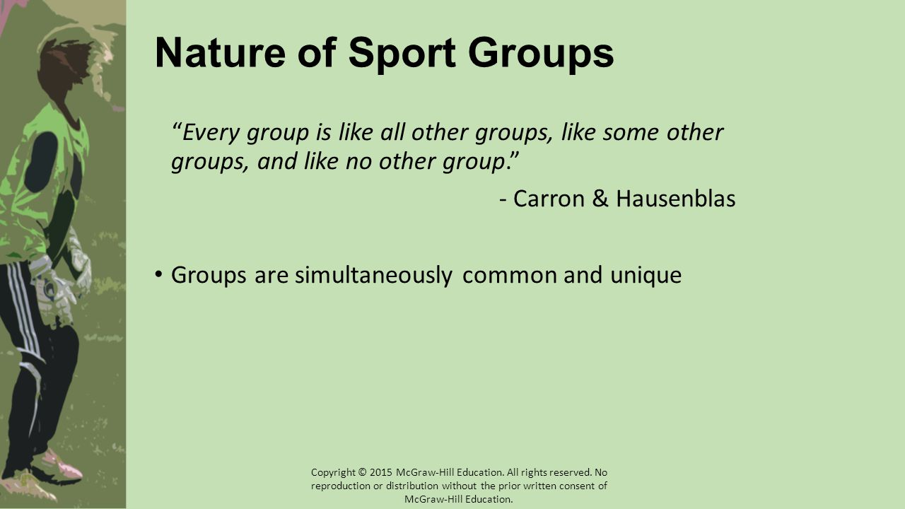 "Nature of Sport Groups ""Every group is like all other groups, like some other groups, and like no other group."" - Carron & Hausenblas Groups are simul"