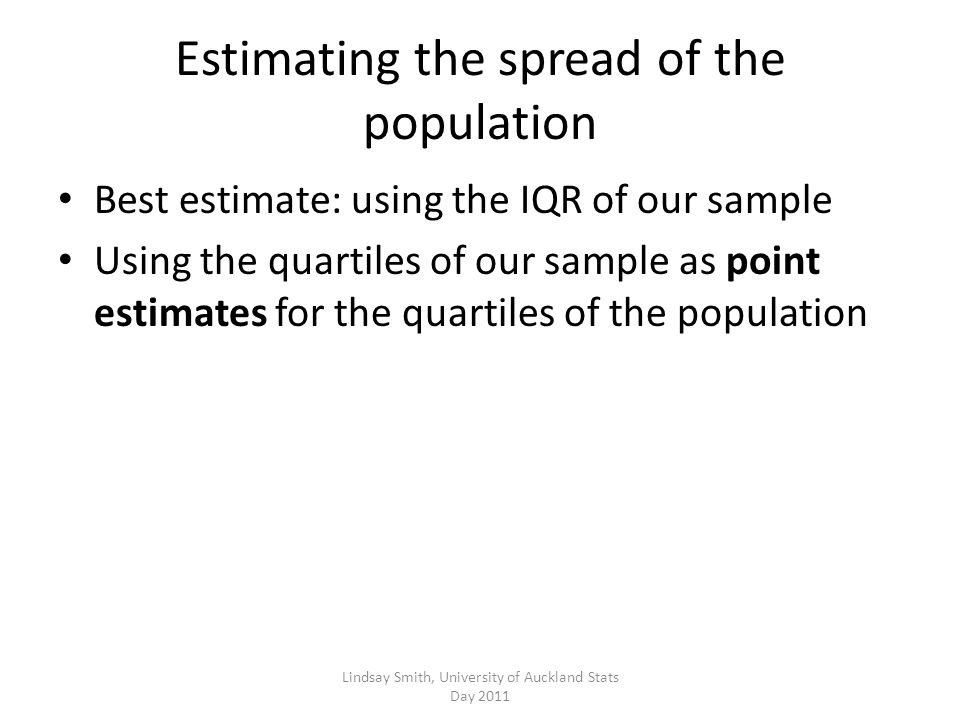 Estimating the spread of the population Best estimate: using the IQR of our sample Using the quartiles of our sample as point estimates for the quartiles of the population Lindsay Smith, University of Auckland Stats Day 2011