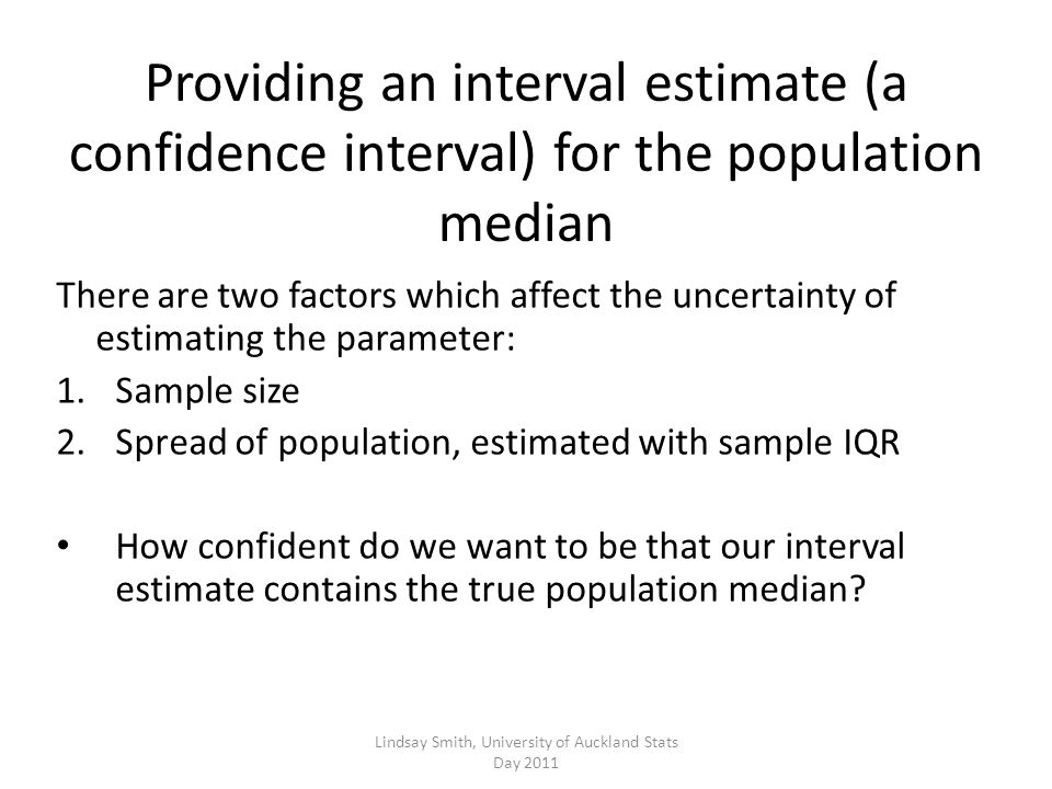 Providing an interval estimate (a confidence interval) for the population median There are two factors which affect the uncertainty of estimating the parameter: 1.Sample size 2.Spread of population, estimated with sample IQR How confident do we want to be that our interval estimate contains the true population median.