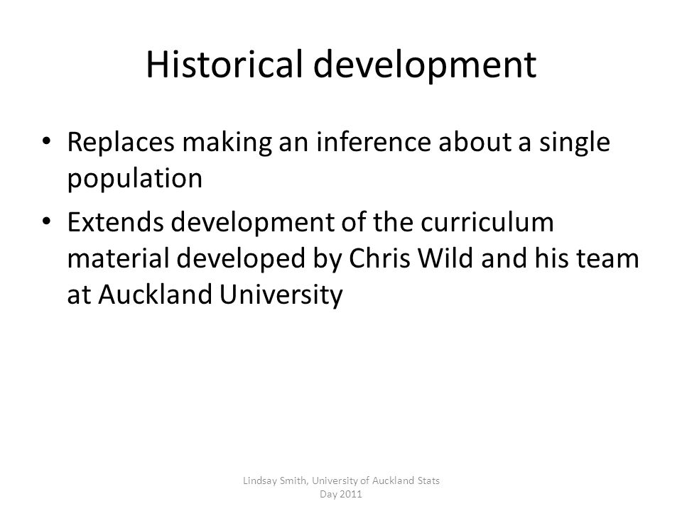 Historical development Replaces making an inference about a single population Extends development of the curriculum material developed by Chris Wild and his team at Auckland University Lindsay Smith, University of Auckland Stats Day 2011