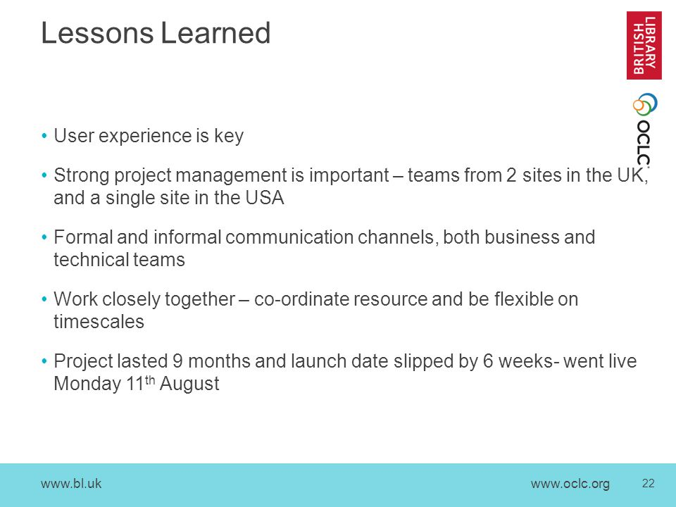 www.bl.uk 22 www.oclc.org Lessons Learned User experience is key Strong project management is important – teams from 2 sites in the UK, and a single site in the USA Formal and informal communication channels, both business and technical teams Work closely together – co-ordinate resource and be flexible on timescales Project lasted 9 months and launch date slipped by 6 weeks- went live Monday 11 th August