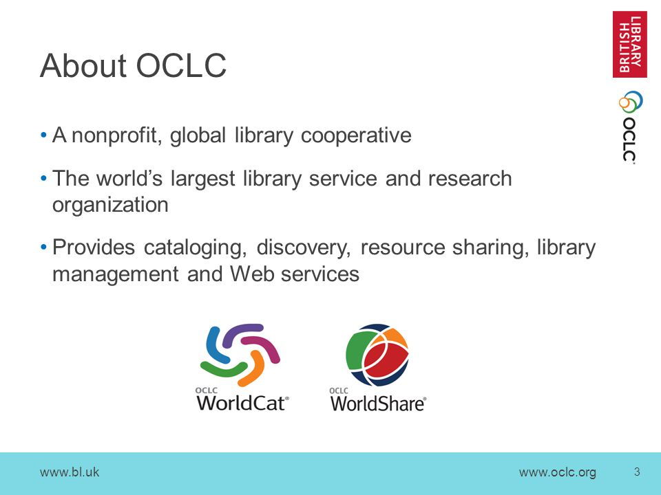 www.bl.uk 3 www.oclc.org A nonprofit, global library cooperative The world's largest library service and research organization Provides cataloging, discovery, resource sharing, library management and Web services About OCLC
