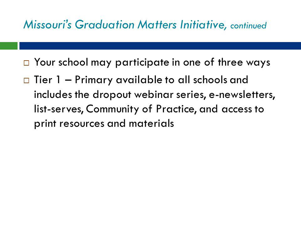 Missouri's Graduation Matters Initiative, continued  Your school may participate in one of three ways  Tier 1 – Primary available to all schools and includes the dropout webinar series, e-newsletters, list-serves, Community of Practice, and access to print resources and materials
