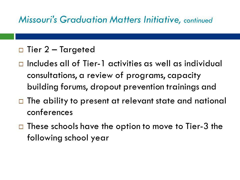 Missouri's Graduation Matters Initiative, continued  Tier 2 – Targeted  Includes all of Tier-1 activities as well as individual consultations, a review of programs, capacity building forums, dropout prevention trainings and  The ability to present at relevant state and national conferences  These schools have the option to move to Tier-3 the following school year