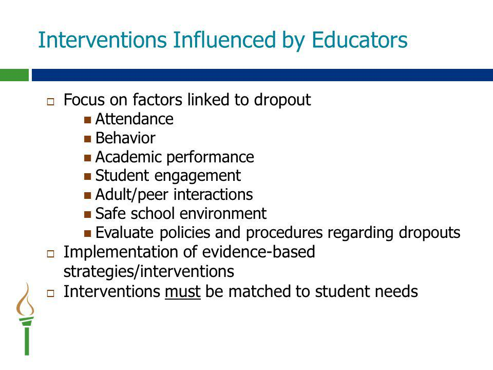 Interventions Influenced by Educators  Focus on factors linked to dropout Attendance Behavior Academic performance Student engagement Adult/peer interactions Safe school environment Evaluate policies and procedures regarding dropouts  Implementation of evidence-based strategies/interventions  Interventions must be matched to student needs