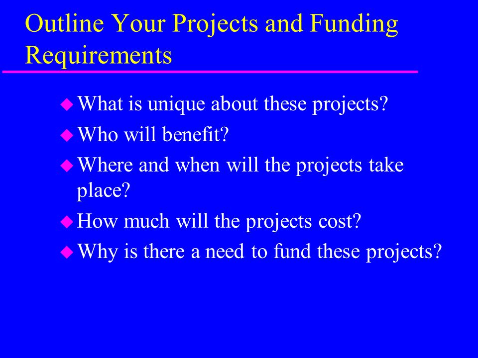 Outline Your Projects and Funding Requirements u What is unique about these projects.