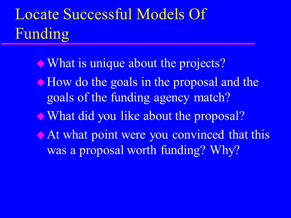 Locate Successful Models Of Funding u What is unique about the projects.