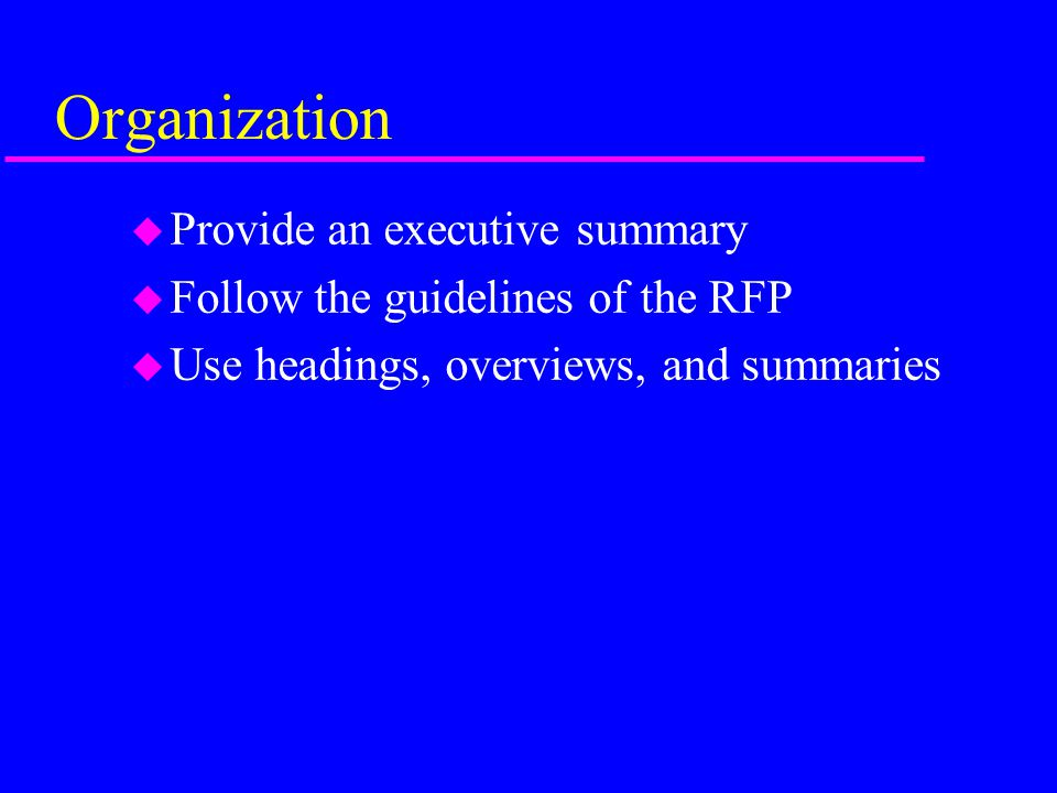 Organization u Provide an executive summary u Follow the guidelines of the RFP u Use headings, overviews, and summaries